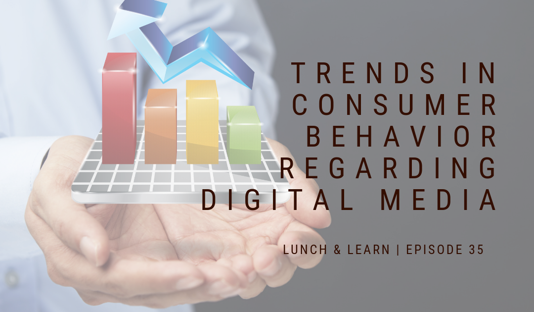 Lunch and Learn // Episode 35 Trends in Consumer Behavior Regarding Digital Media